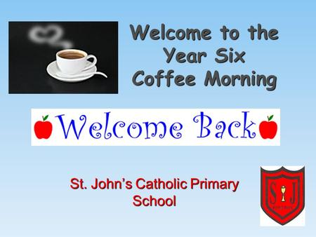 Welcome to the Year Six Coffee Morning St. John's Catholic Primary School.