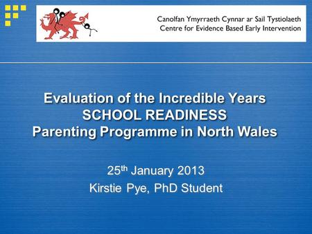 Evaluation of the Incredible Years SCHOOL READINESS Parenting Programme in North Wales 25 th January 2013 Kirstie Pye, PhD Student.