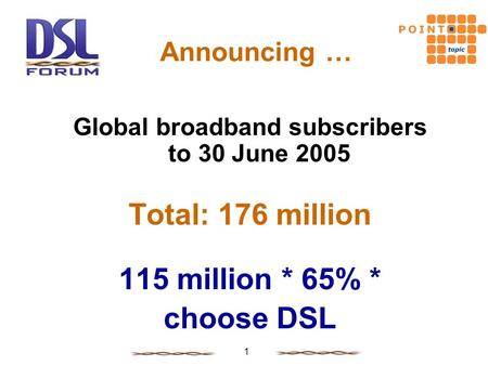 1 Announcing … Global broadband subscribers to 30 June 2005 Total: 176 million 115 million * 65% * choose DSL.