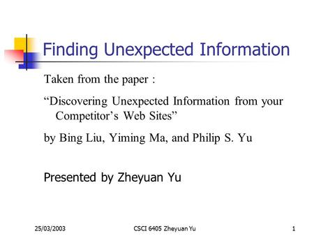 "25/03/2003CSCI 6405 Zheyuan Yu1 Finding Unexpected Information Taken from the paper : ""Discovering Unexpected Information from your Competitor's Web Sites"""