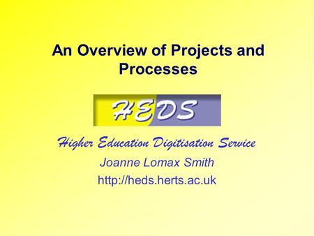 An Overview of Projects and Processes Higher Education Digitisation Service Joanne Lomax Smith