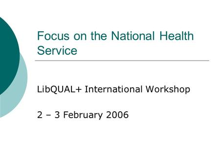 Focus on the National Health Service LibQUAL+ International Workshop 2 – 3 February 2006.