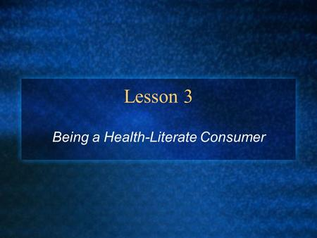 Lesson 3 Being a Health-Literate Consumer. Making Informed Choices You can learn to make good consumer choices Health Consumer = someone who purchases.