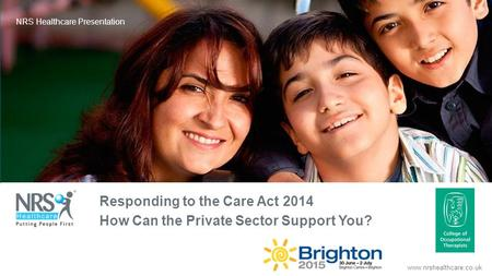 Www.nrshealthcare.co.uk NRS Healthcare Presentation Responding to the Care Act 2014 How Can the Private Sector Support You?