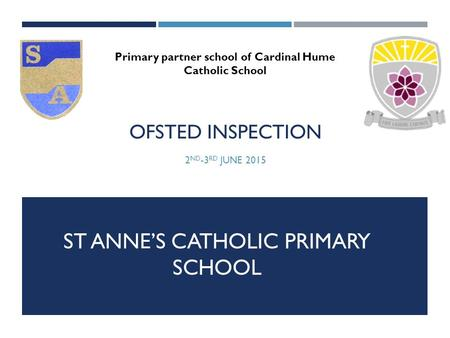 OFSTED INSPECTION 2 ND -3 RD JUNE 2015 Primary partner school of Cardinal Hume Catholic School ST ANNE'S CATHOLIC PRIMARY SCHOOL.