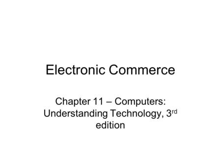 Electronic Commerce Chapter 11 – Computers: Understanding Technology, 3 rd edition.