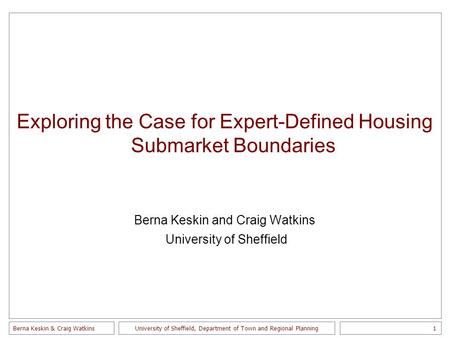 Berna Keskin & Craig Watkins1 University of Sheffield, Department of Town and Regional Planning Exploring the Case for Expert-Defined Housing Submarket.