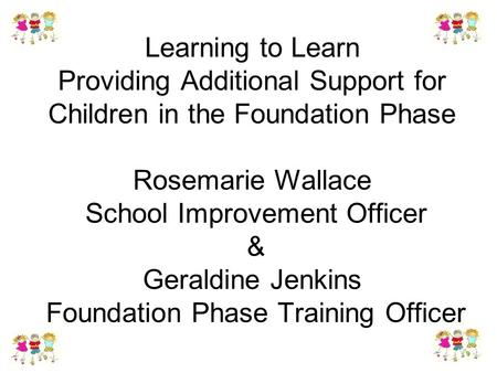Learning to Learn Providing Additional Support for Children in the Foundation Phase Rosemarie Wallace School Improvement Officer & Geraldine Jenkins Foundation.
