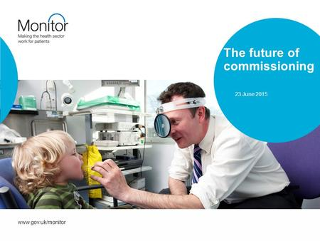 Www.gov.uk/monitor The future of commissioning 23 June 2015.
