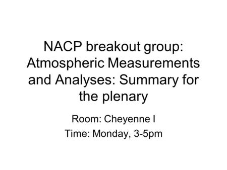 NACP breakout group: Atmospheric Measurements and Analyses: Summary for the plenary Room: Cheyenne I Time: Monday, 3-5pm.