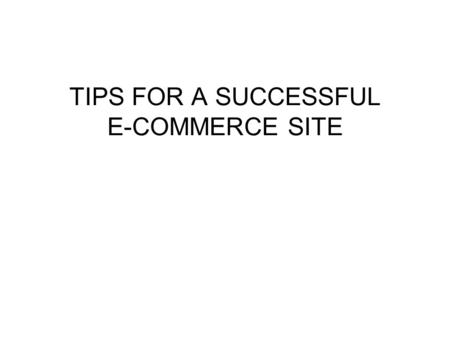 TIPS FOR A SUCCESSFUL E-COMMERCE SITE. Issues to consider Building an e-commerce site isn't simply a matter of getting the right technology. There are.