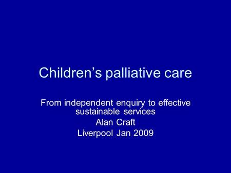 Children's palliative care From independent enquiry to effective sustainable services Alan Craft Liverpool Jan 2009.