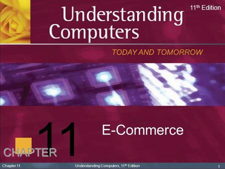 1 Chapter 11 Understanding Computers, 11 th Edition 11 E-Commerce TODAY AND TOMORROW 11 th Edition CHAPTER.