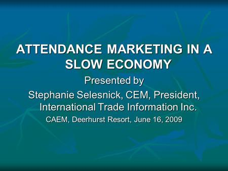ATTENDANCE MARKETING IN A SLOW ECONOMY Presented by Stephanie Selesnick, CEM, President, International Trade Information Inc. CAEM, Deerhurst Resort, June.