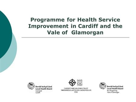 Programme for Health Service Improvement in Cardiff and the Vale of Glamorgan CARDIFF AND VALE NHS TRUST YMDDIRIEDOLAETH GIG CAERDYDD A'R FRO.