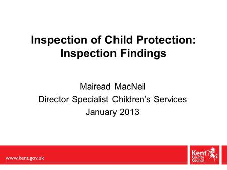 Inspection of Child Protection: Inspection Findings Mairead MacNeil Director Specialist Children's Services January 2013.