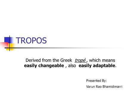 TROPOS Derived from the Greek tropé, which means easily changeable, also easily adaptable. Presented By: Varun Rao Bhamidimarri.