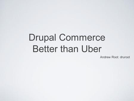 Drupal Commerce Better than Uber Andrew Root: druroot.