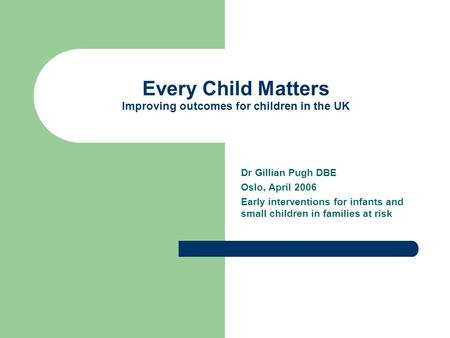 Every Child Matters Improving outcomes for children in the UK Dr Gillian Pugh DBE Oslo, April 2006 Early interventions for infants and small children in.