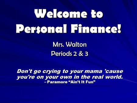 "Welcome to Personal Finance! Mrs. Walton Periods 2 & 3 Don't go crying to your mama 'cause you're on your own in the real world. – Paramore ""Ain't It Fun"""