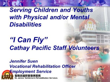 "Serving Children and Youths with Physical and/or Mental Disabilities ""I Can Fly"" Cathay Pacific Staff Volunteers Jennifer Suen Vocational Rehabilitation."