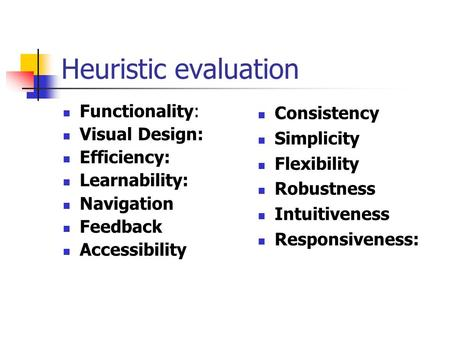 Heuristic evaluation Functionality: Visual Design: Efficiency: Learnability: Navigation Feedback Accessibility Consistency Simplicity Flexibility Robustness.