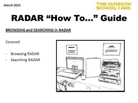 "RADAR ""How To…"" Guide BROWSING and SEARCHING in RADAR Covered: -Browsing RADAR -Searching RADAR March 2015."
