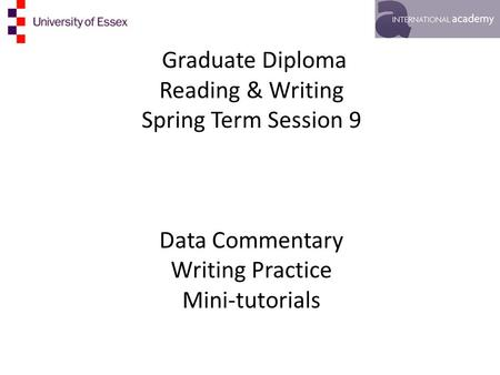 Graduate Diploma Reading & Writing Spring Term Session 9 Data Commentary Writing Practice Mini-tutorials.