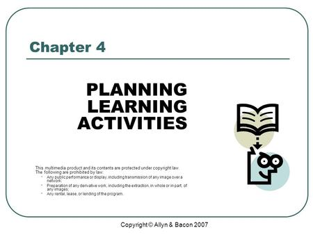 Copyright © Allyn & Bacon 2007 Chapter 4 PLANNING LEARNING ACTIVITIES This multimedia product and its contents are protected under copyright law. The following.