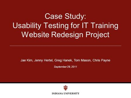 September 29, 2011 Case Study: Usability Testing for IT Training Website Redesign Project Jae Kim, Jenny Hertel, Greg Hanek, Tom Mason, Chris Payne.
