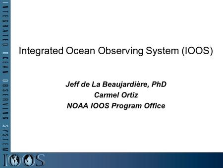 Jeff de La Beaujardière, PhD Carmel Ortiz NOAA IOOS Program Office Integrated Ocean Observing System (IOOS)