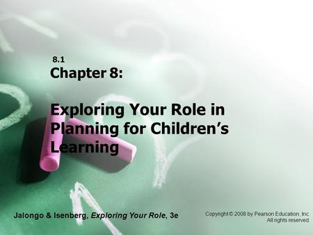 Jalongo & Isenberg, Exploring Your Role, 3e Copyright © 2008 by Pearson Education, Inc. All rights reserved. 8.1 Chapter 8: Exploring Your Role in Planning.