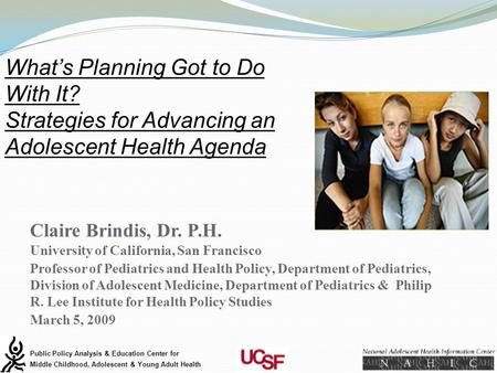 Claire Brindis, Dr. P.H. University of California, San Francisco Professor of Pediatrics and Health Policy, Department of Pediatrics, Division of Adolescent.