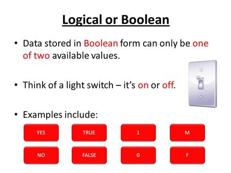 Logical or Boolean Data stored in Boolean form can only be one of two available values. Think of a light switch – it's on or off. Examples include: YES.