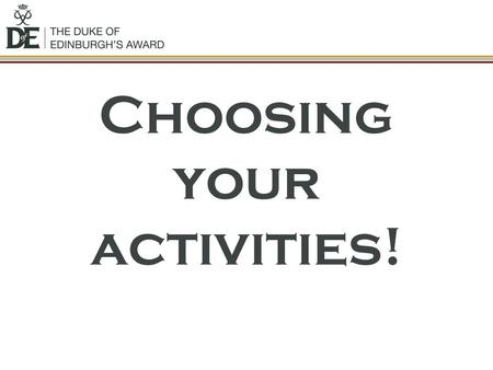 Choosing your activities!. Activities? You must choose an activity for the following sections: Volunteering: undertaking service to individuals or the.