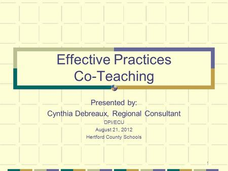 Effective Practices Co-Teaching Presented by: Cynthia Debreaux, Regional Consultant DPI/ECU August 21, 2012 Hertford County Schools 1.