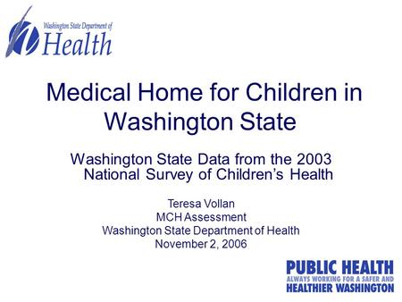 1 Medical Home for Children in Washington State Washington State Data from the 2003 National Survey of Children's Health Teresa Vollan MCH Assessment Washington.