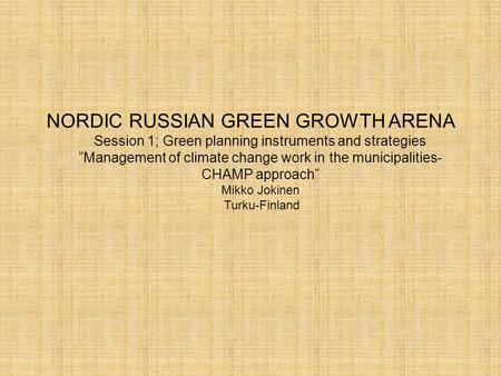 "NORDIC RUSSIAN GREEN GROWTH ARENA Session 1; Green planning instruments and strategies ""Management of climate change work in the municipalities- CHAMP."