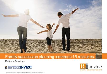 Family succession planning: common 15 mistakes Matthew Dunstone Matthew Dunstone is an Authorised Representative of RI Advice Group Pty Ltd.