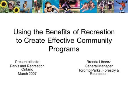 Using the Benefits of Recreation to Create Effective Community Programs Presentation to Parks and Recreation Ontario March 2007 Brenda Librecz General.