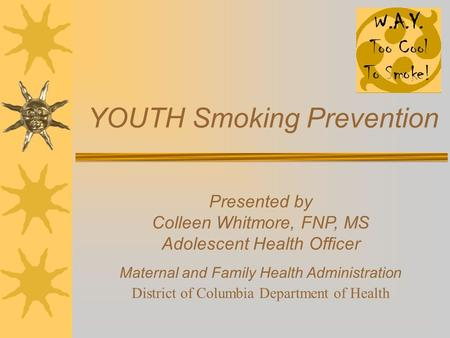 YOUTH Smoking Prevention Presented by Colleen Whitmore, FNP, MS Adolescent Health Officer Maternal and Family Health Administration District of Columbia.