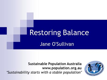 "Restoring Balance Jane O ' Sullivan Sustainable Population Australia www.population.org.au "" Sustainability starts with a stable population """