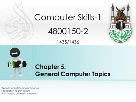 Chapter 5: General Computer Topics Department of Computer Science Foundation Year Program Umm Alqura University, Makkah Computer Skills-1 4800150-2 1435/1436.