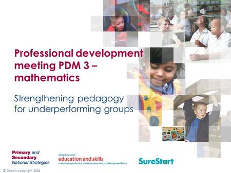 © Crown copyright 2006 Professional development meeting PDM 3 – mathematics Strengthening pedagogy for underperforming groups.