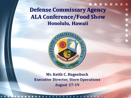 Defense Commissary Agency ALA Conference/Food Show Honolulu, Hawaii 1 Mr. Keith C. Hagenbuch Executive Director, Store Operations August 17-19.