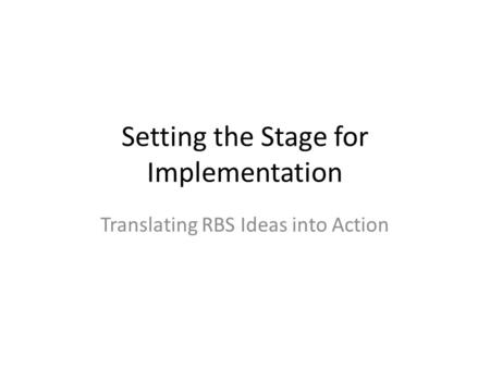 Setting the Stage for Implementation Translating RBS Ideas into Action.