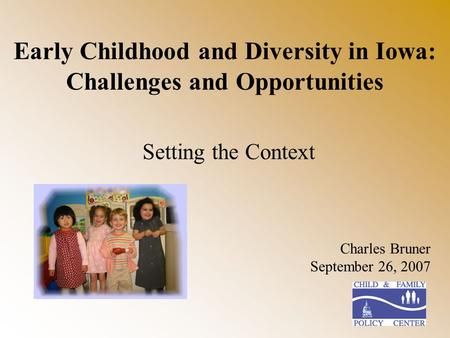 Early Childhood and Diversity in Iowa: Challenges and Opportunities Setting the Context Charles Bruner September 26, 2007.