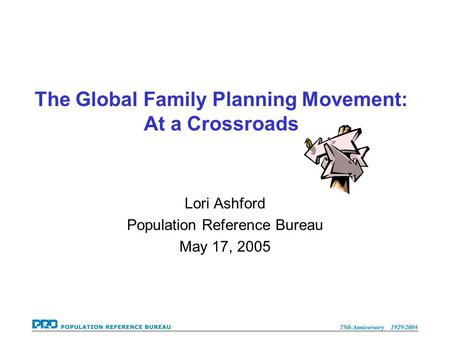 The Global Family Planning Movement: At a Crossroads Lori Ashford Population Reference Bureau May 17, 2005.