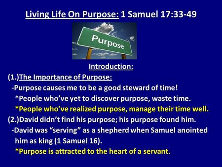 Living Life On Purpose: 1 Samuel 17:33-49 Introduction: (1.)The Importance of Purpose: -Purpose causes me to be a good steward of time! -Purpose causes.