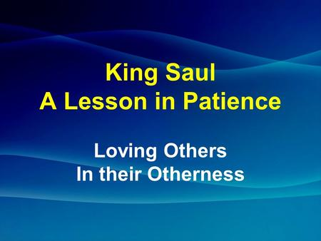King Saul A Lesson in Patience Loving Others In their Otherness.